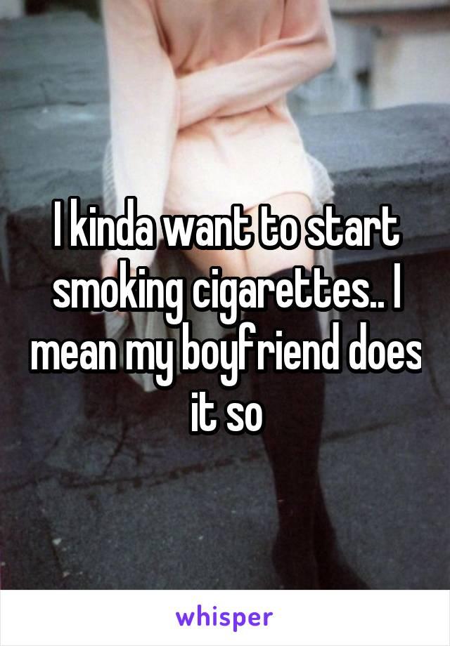 I kinda want to start smoking cigarettes.. I mean my boyfriend does it so