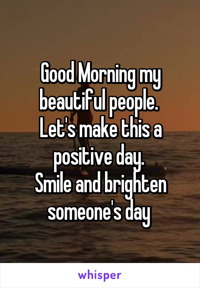 Good Morning my beautiful people.  Let's make this a positive day.  Smile and brighten someone's day