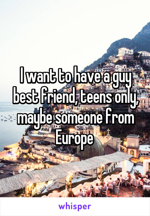 I want to have a guy best friend, teens only, maybe someone from Europe