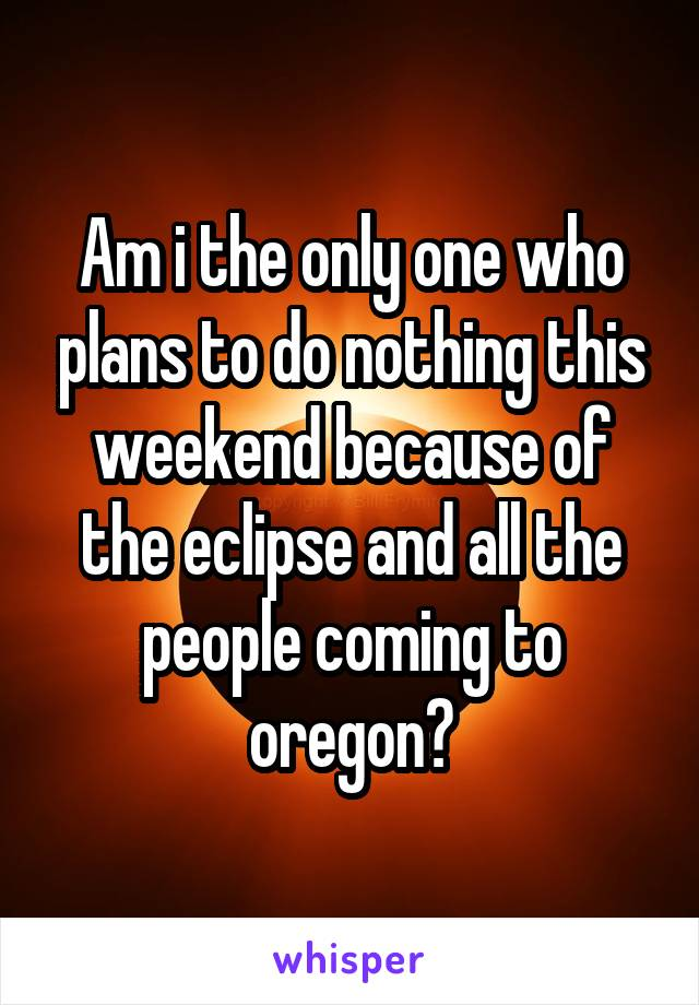 Am i the only one who plans to do nothing this weekend because of the eclipse and all the people coming to oregon?