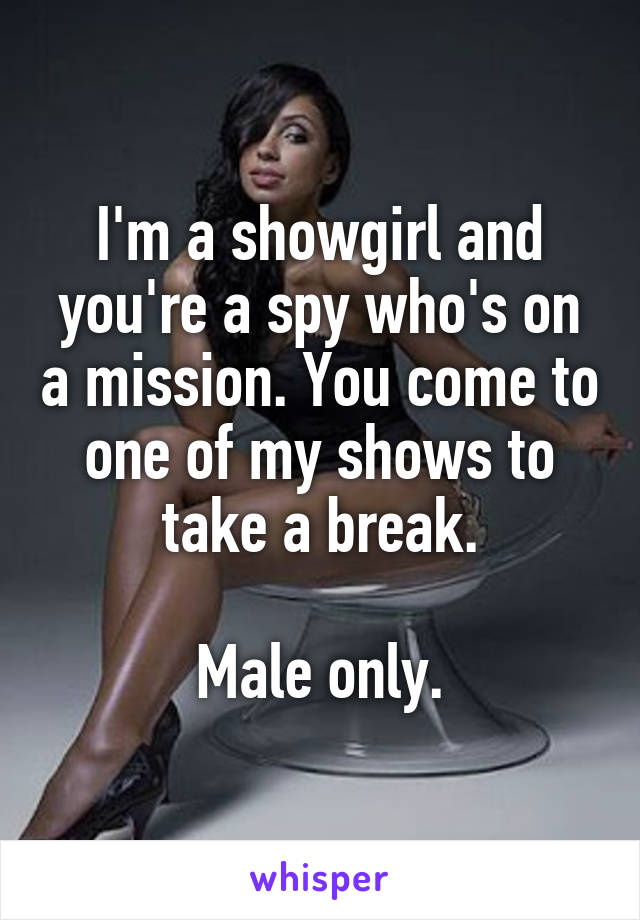 I'm a showgirl and you're a spy who's on a mission. You come to one of my shows to take a break.  Male only.