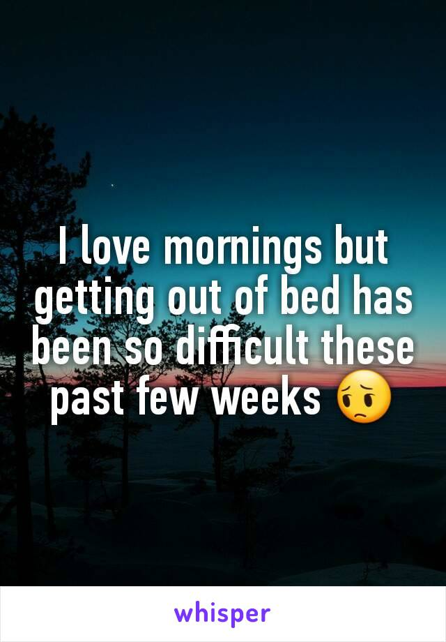I love mornings but getting out of bed has been so difficult these past few weeks 😔