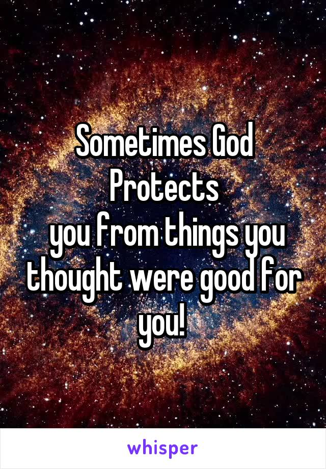 Sometimes God Protects  you from things you thought were good for you!