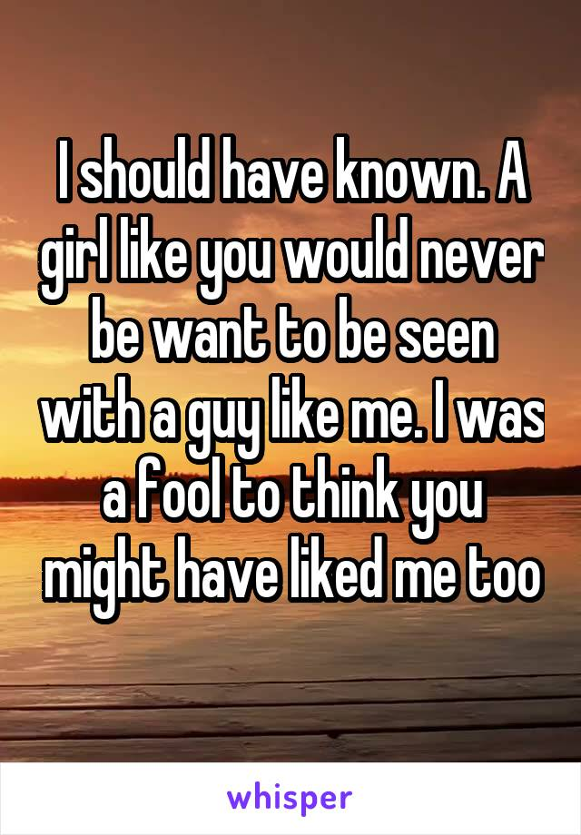 I should have known. A girl like you would never be want to be seen with a guy like me. I was a fool to think you might have liked me too