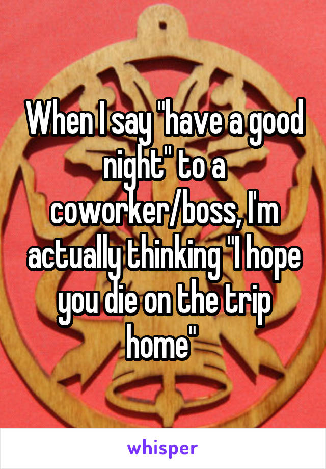 """When I say """"have a good night"""" to a coworker/boss, I'm actually thinking """"I hope you die on the trip home"""""""