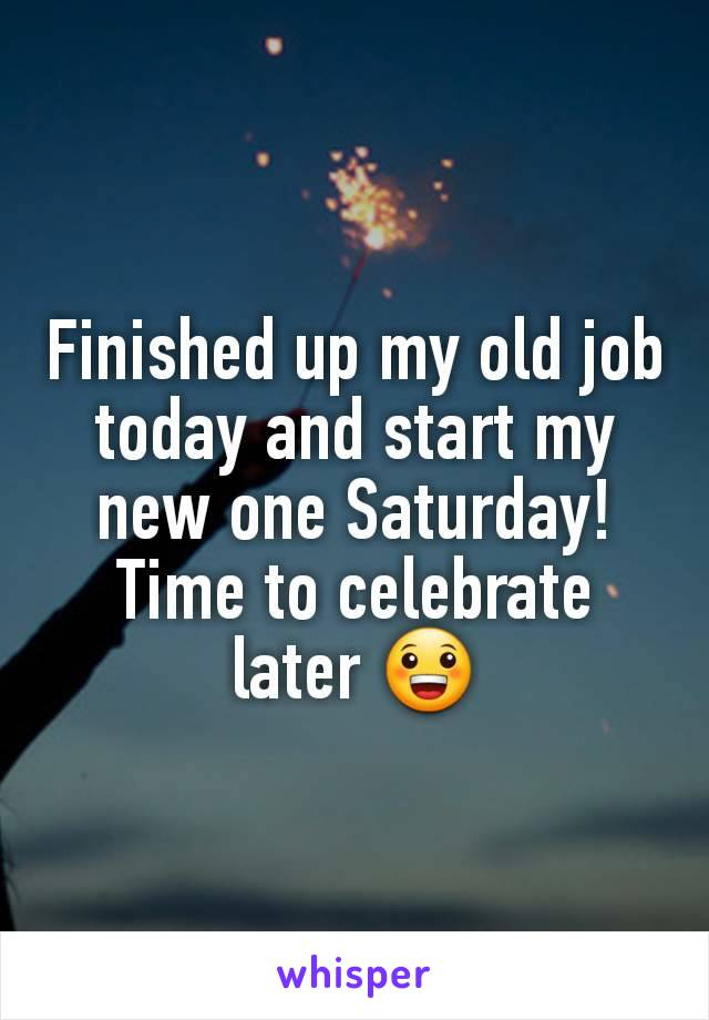 Finished up my old job today and start my new one Saturday! Time to celebrate later 😀
