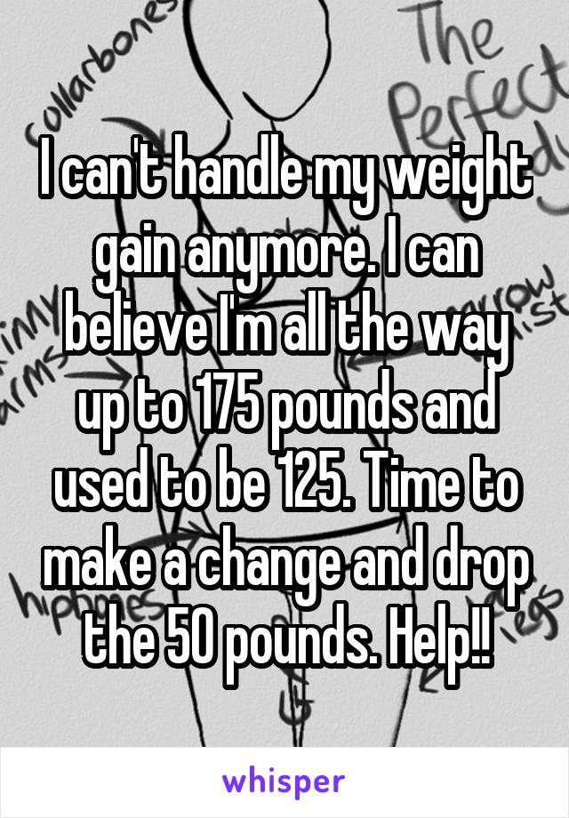 I can't handle my weight gain anymore. I can believe I'm all the way up to 175 pounds and used to be 125. Time to make a change and drop the 50 pounds. Help!!