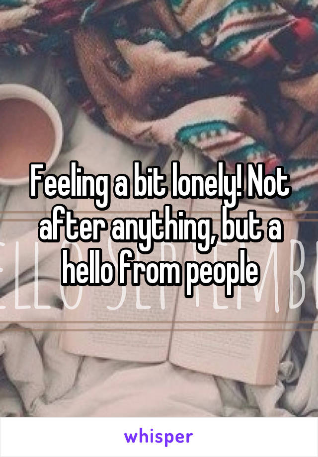 Feeling a bit lonely! Not after anything, but a hello from people