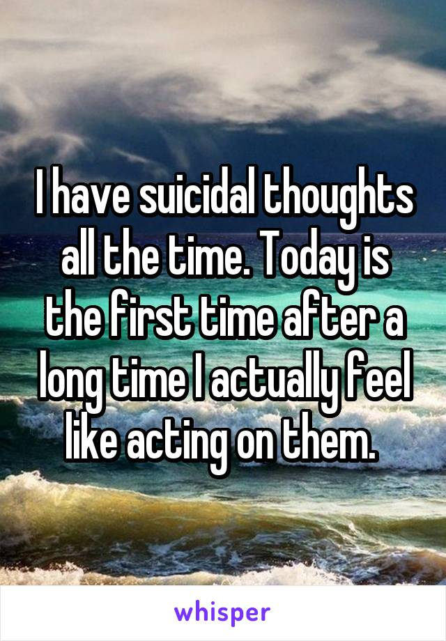 I have suicidal thoughts all the time. Today is the first time after a long time I actually feel like acting on them.