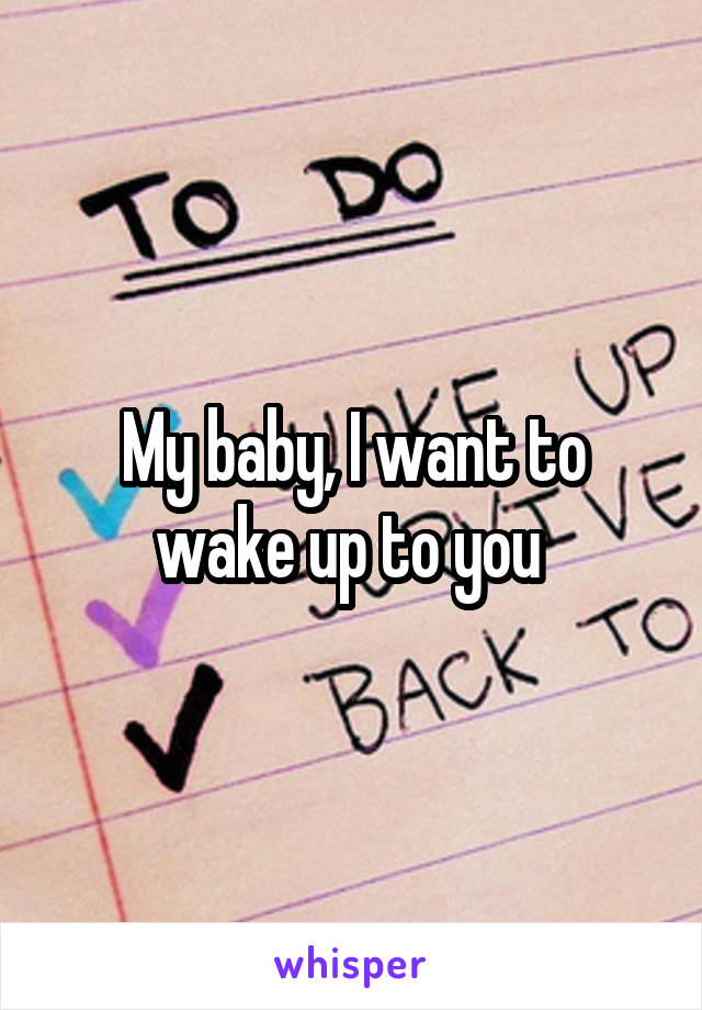 My baby, I want to wake up to you