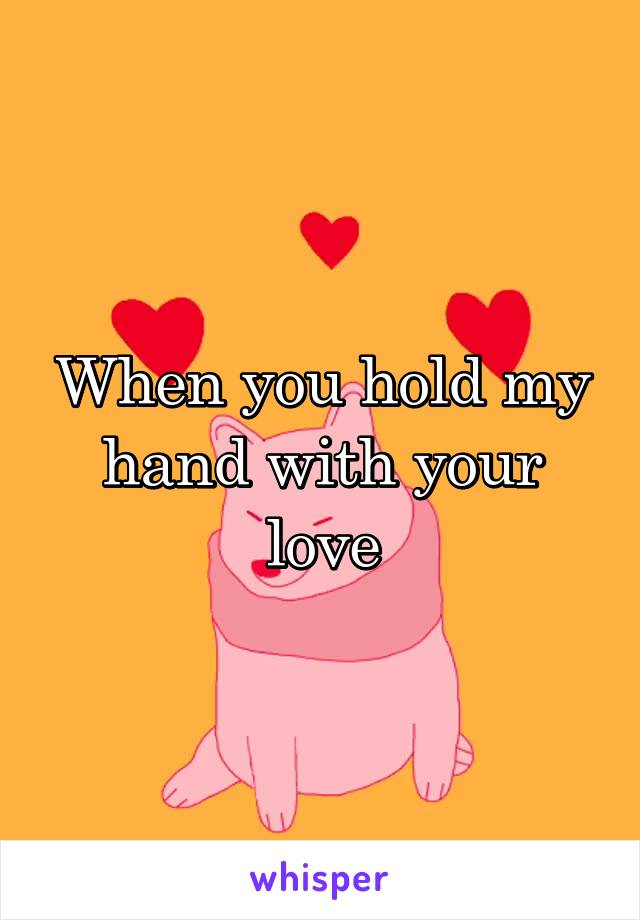 When you hold my hand with your love