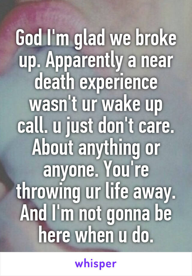 God I'm glad we broke up. Apparently a near death experience wasn't ur wake up call. u just don't care. About anything or anyone. You're throwing ur life away. And I'm not gonna be here when u do.