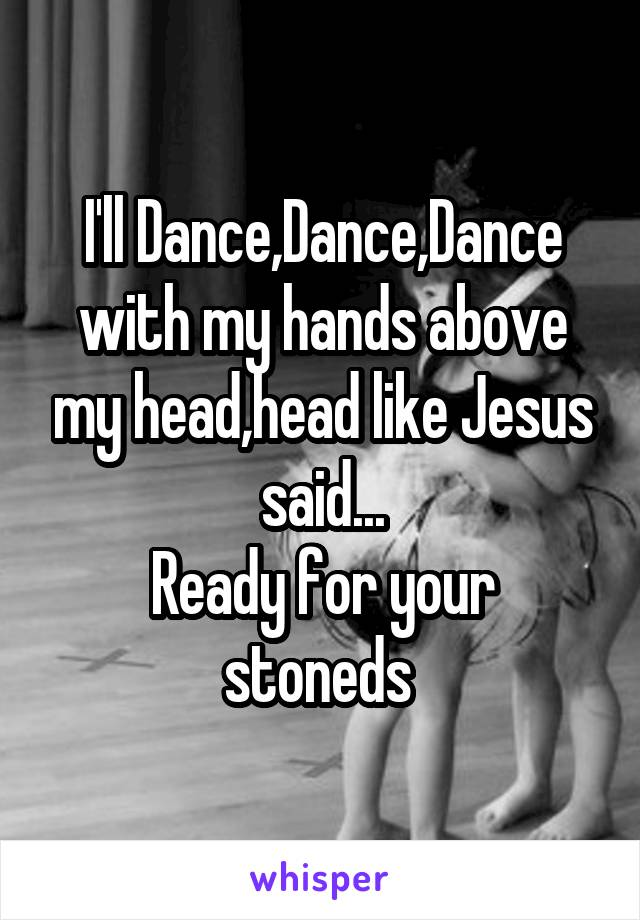 I'll Dance,Dance,Dance with my hands above my head,head like Jesus said... Ready for your stoneds