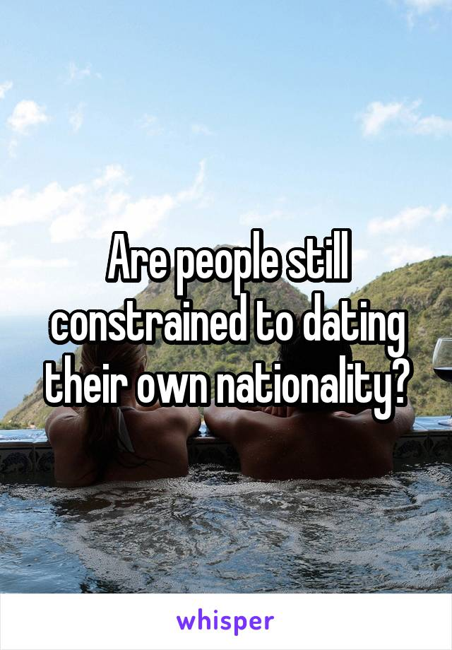 Are people still constrained to dating their own nationality?