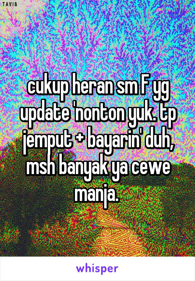 cukup heran sm F yg update 'nonton yuk. tp jemput + bayarin' duh, msh banyak ya cewe manja.