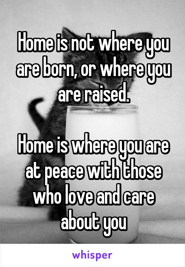 Home is not where you are born, or where you are raised.  Home is where you are at peace with those who love and care about you