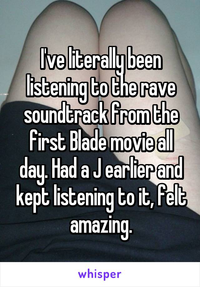 I've literally been listening to the rave soundtrack from the first Blade movie all day. Had a J earlier and kept listening to it, felt amazing.
