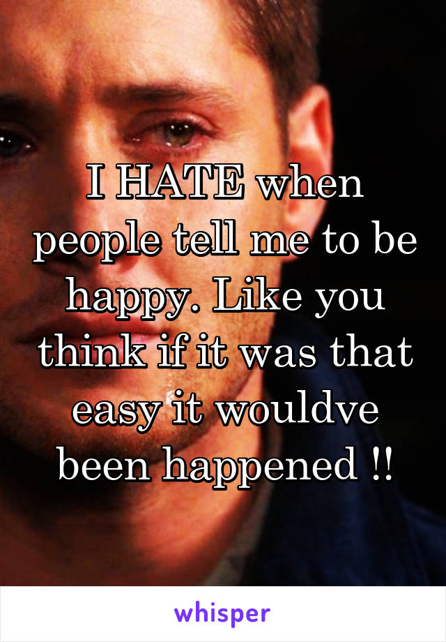 I HATE when people tell me to be happy. Like you think if it was that easy it wouldve been happened !!