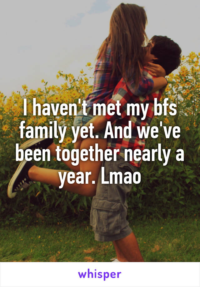 I haven't met my bfs family yet. And we've been together nearly a year. Lmao