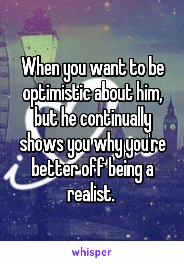 When you want to be optimistic about him, but he continually shows you why you're better off being a realist.
