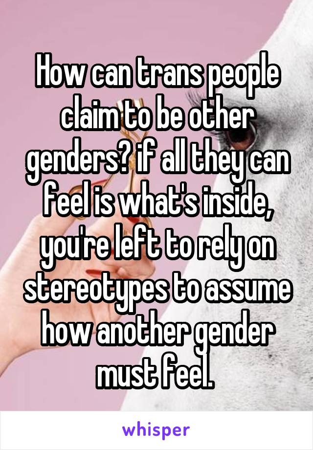 How can trans people claim to be other genders? if all they can feel is what's inside, you're left to rely on stereotypes to assume how another gender must feel.