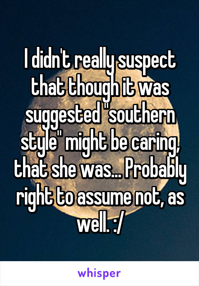 """I didn't really suspect that though it was suggested """"southern style"""" might be caring, that she was... Probably right to assume not, as well. :/"""