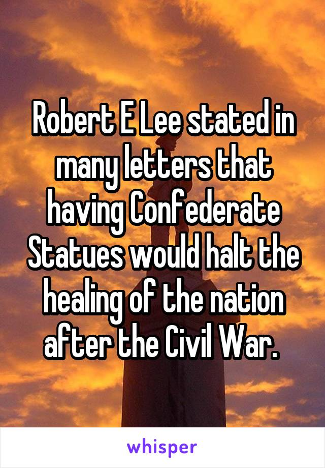 Robert E Lee stated in many letters that having Confederate Statues would halt the healing of the nation after the Civil War.
