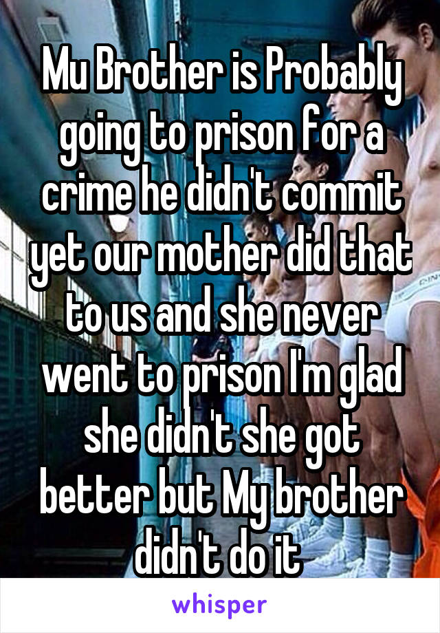 Mu Brother is Probably going to prison for a crime he didn't commit yet our mother did that to us and she never went to prison I'm glad she didn't she got better but My brother didn't do it
