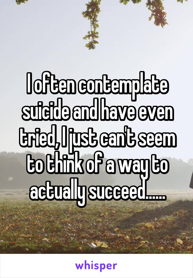 I often contemplate suicide and have even tried, I just can't seem to think of a way to actually succeed......