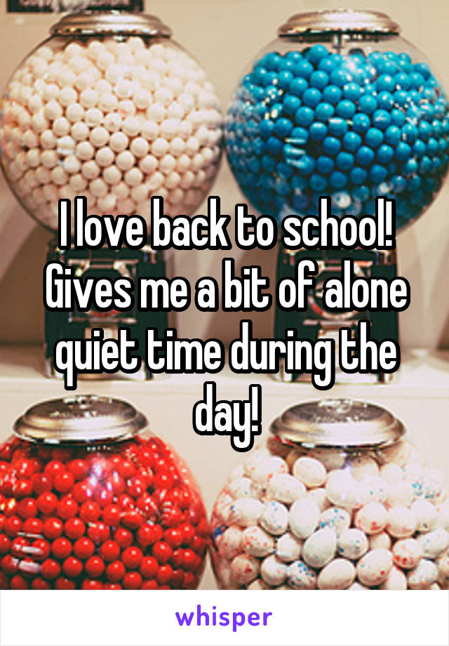 I love back to school! Gives me a bit of alone quiet time during the day!