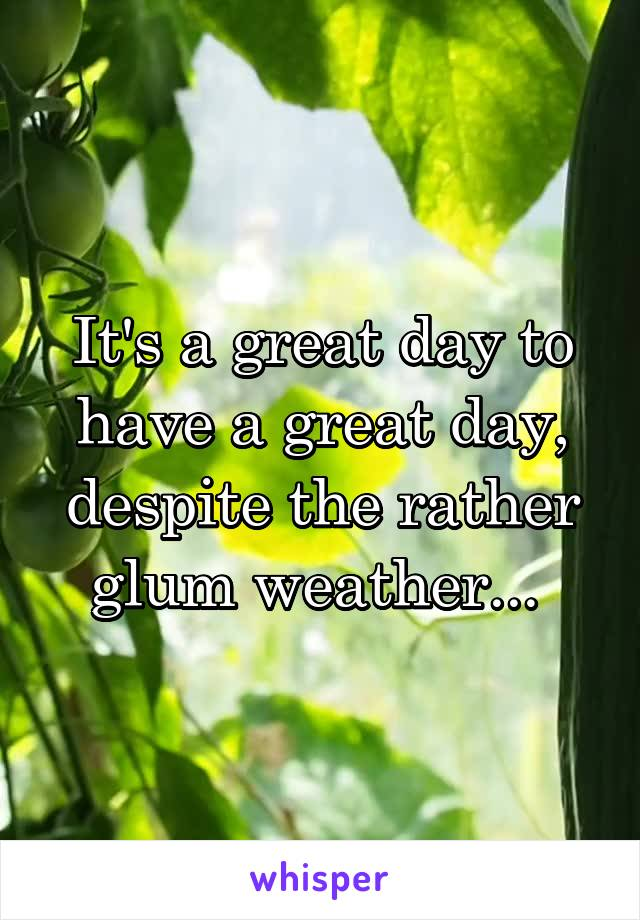 It's a great day to have a great day, despite the rather glum weather...