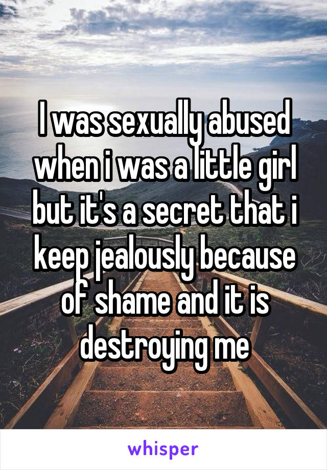I was sexually abused when i was a little girl but it's a secret that i keep jealously because of shame and it is destroying me