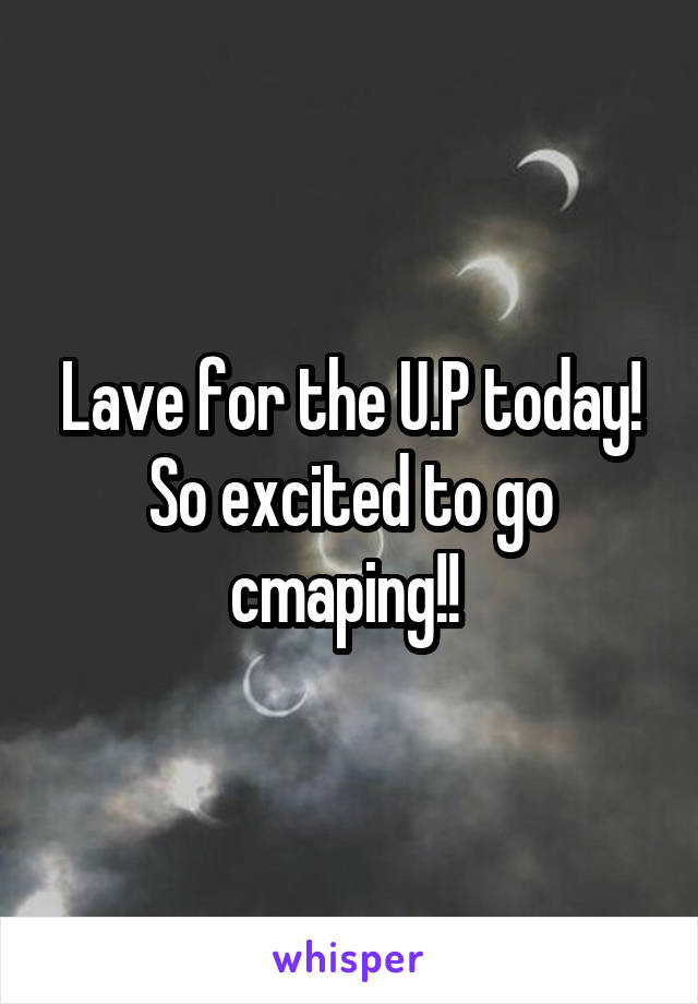 Lave for the U.P today! So excited to go cmaping!!