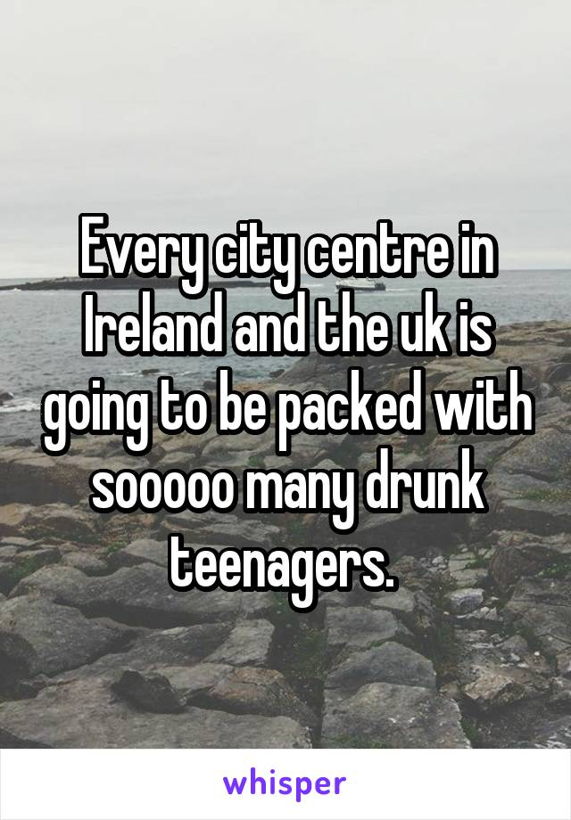 Every city centre in Ireland and the uk is going to be packed with sooooo many drunk teenagers.