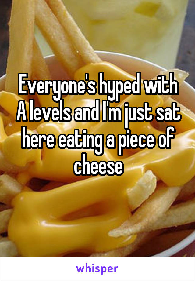 Everyone's hyped with A levels and I'm just sat here eating a piece of cheese