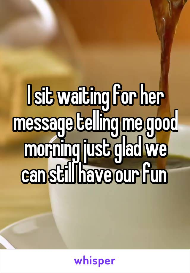 I sit waiting for her message telling me good morning just glad we can still have our fun