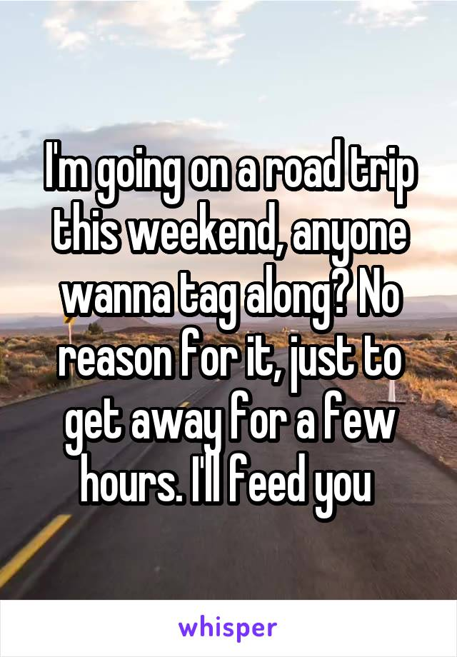 I'm going on a road trip this weekend, anyone wanna tag along? No reason for it, just to get away for a few hours. I'll feed you