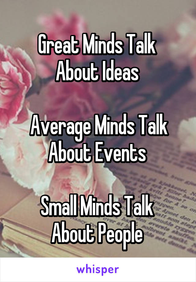 Great Minds Talk  About Ideas   Average Minds Talk About Events   Small Minds Talk  About People