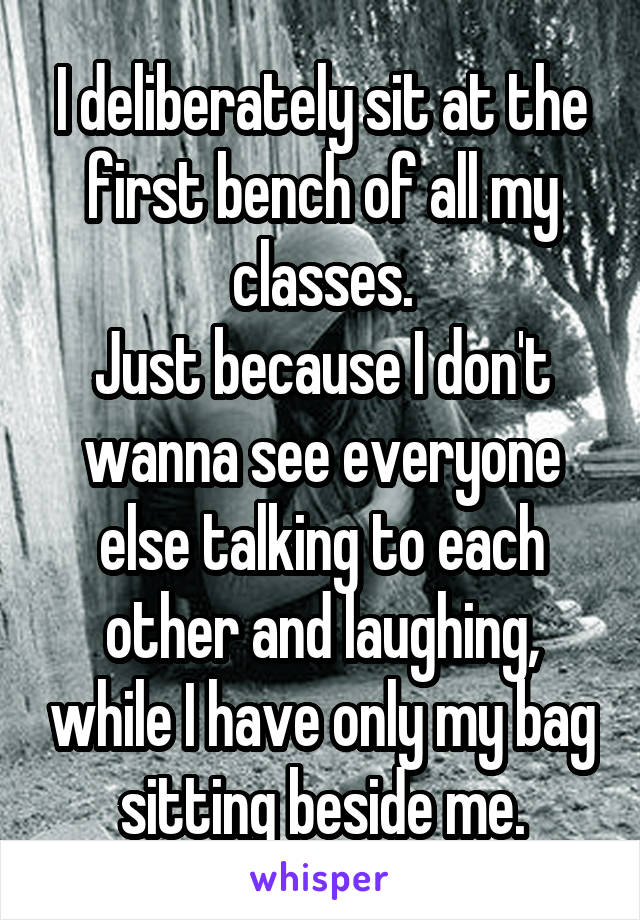 I deliberately sit at the first bench of all my classes. Just because I don't wanna see everyone else talking to each other and laughing, while I have only my bag sitting beside me.