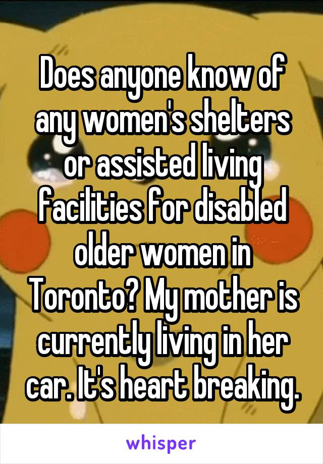 Does anyone know of any women's shelters or assisted living facilities for disabled older women in Toronto? My mother is currently living in her car. It's heart breaking.