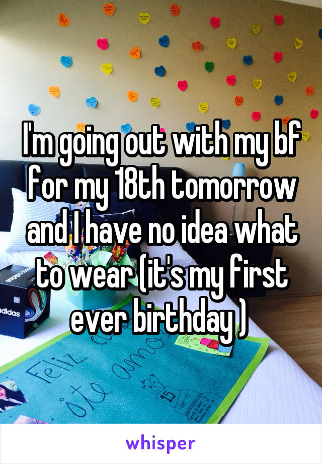 I'm going out with my bf for my 18th tomorrow and I have no idea what to wear (it's my first ever birthday )