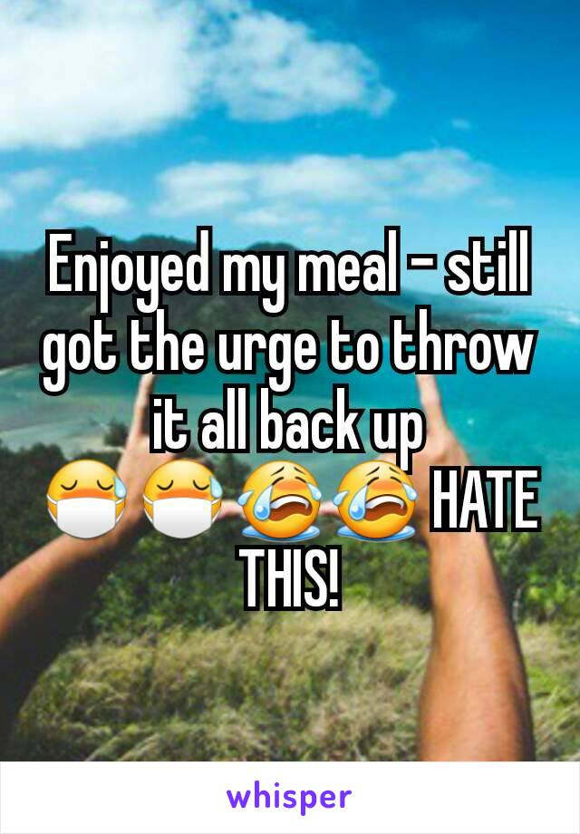 Enjoyed my meal - still got the urge to throw it all back up 😷😷😭😭 HATE THIS!