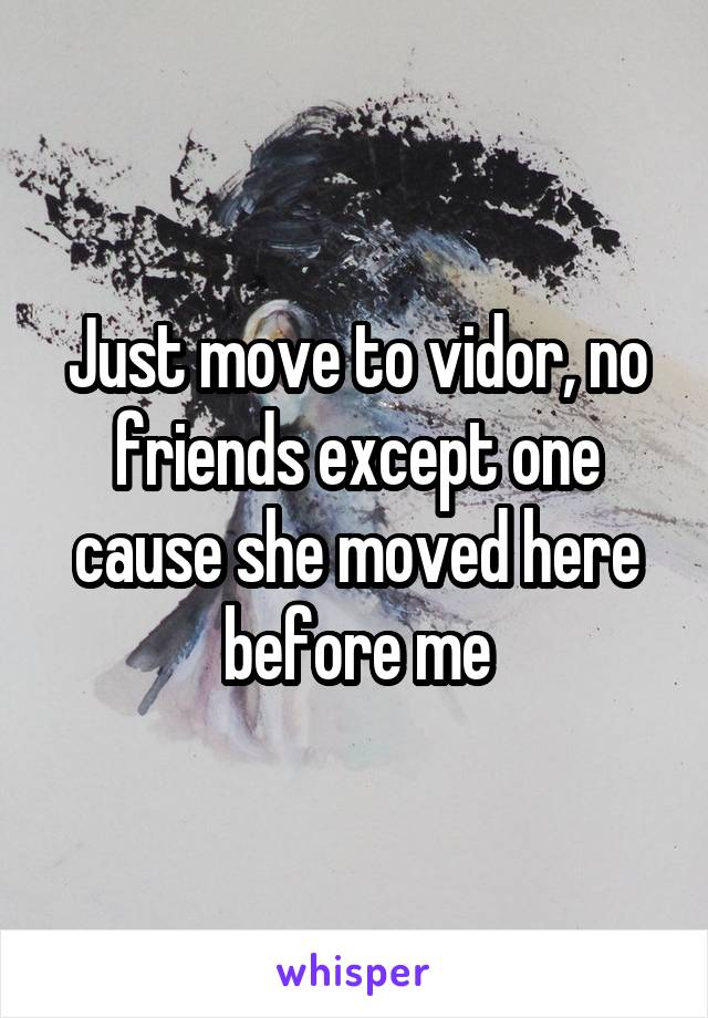 Just move to vidor, no friends except one cause she moved here before me