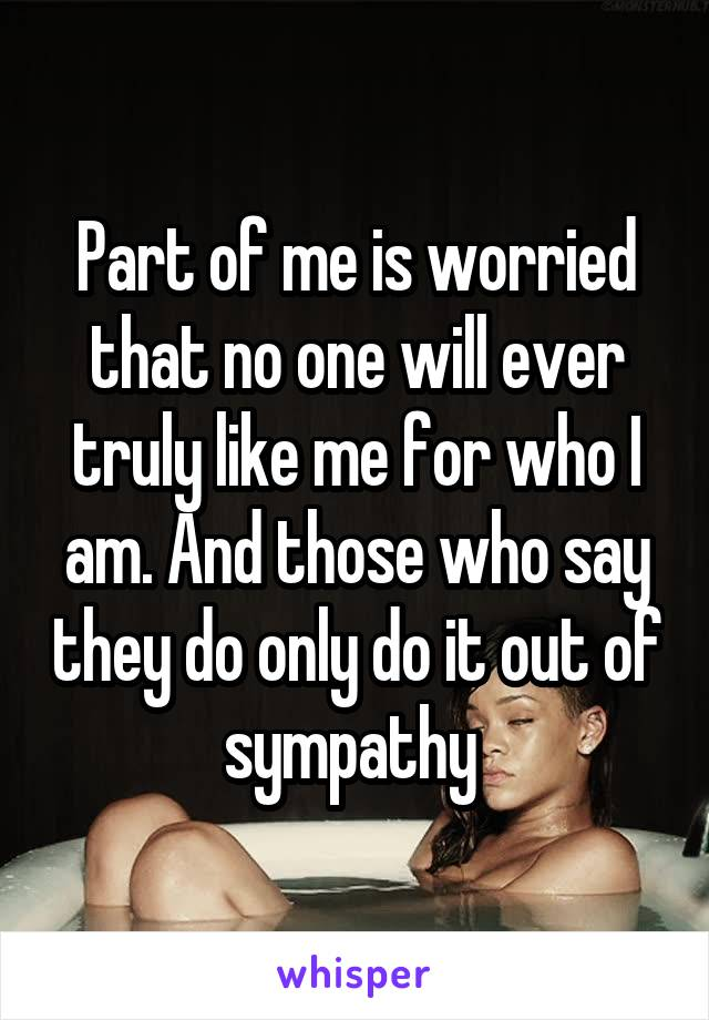 Part of me is worried that no one will ever truly like me for who I am. And those who say they do only do it out of sympathy