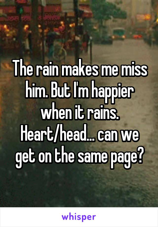 The rain makes me miss him. But I'm happier when it rains. Heart/head... can we get on the same page?