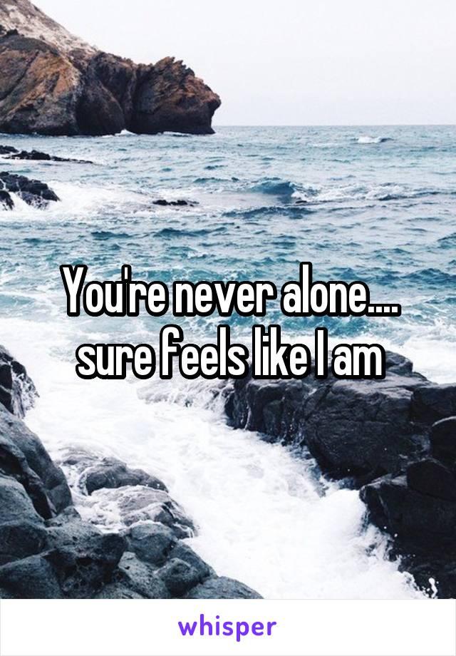 You're never alone.... sure feels like I am
