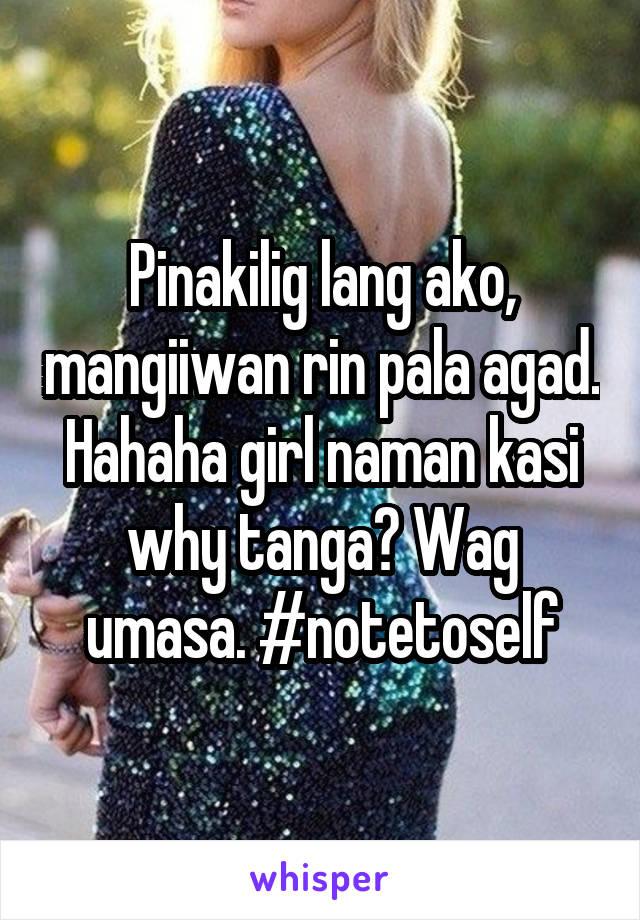 Pinakilig lang ako, mangiiwan rin pala agad. Hahaha girl naman kasi why tanga? Wag umasa. #notetoself