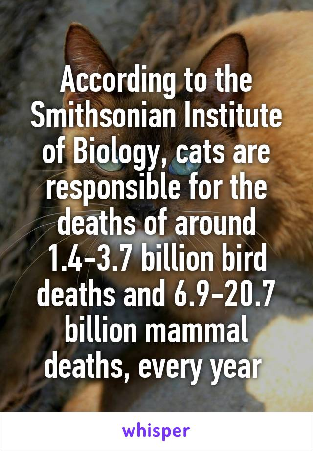 According to the Smithsonian Institute of Biology, cats are responsible for the deaths of around 1.4-3.7 billion bird deaths and 6.9-20.7 billion mammal deaths, every year