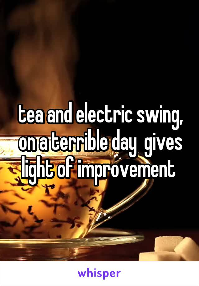tea and electric swing, on a terrible day  gives light of improvement