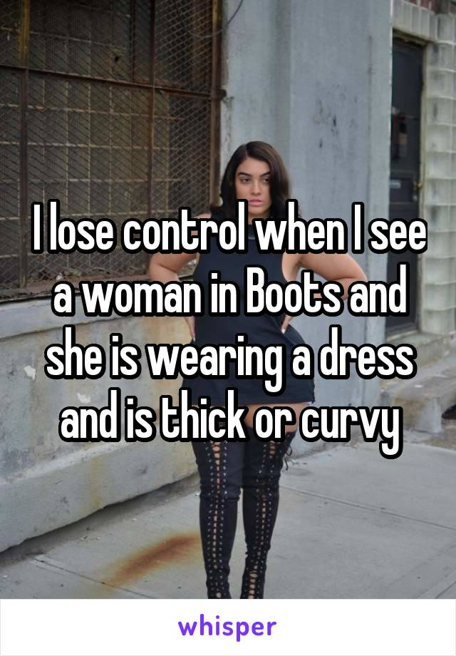 I lose control when I see a woman in Boots and she is wearing a dress and is thick or curvy